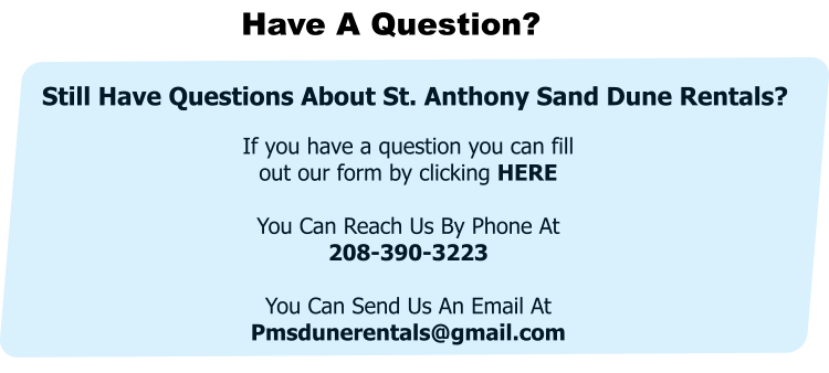 Have A Question? If you have a question you can fill out our form by clicking HERE  You Can Reach Us By Phone At     208-390-3223  You Can Send Us An Email At Pmsdunerentals@gmail.com  Still Have Questions About St. Anthony Sand Dune Rentals?